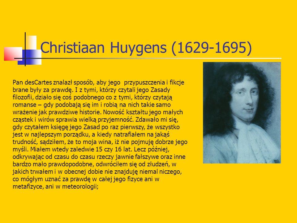 Christiaan Huygens (1629-1695) Pan desCartes znalazł sposób, aby jego przypuszczenia i fikcje brane były za prawdę. I z tymi, którzy czytali jego Zasa