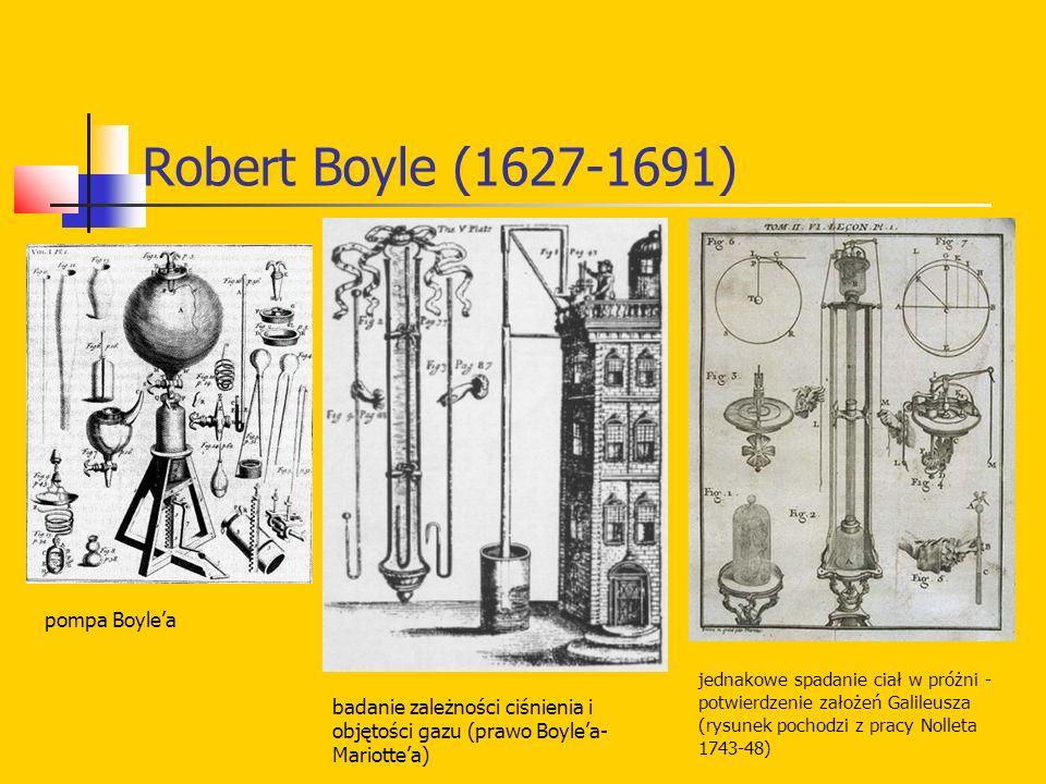 Robert Boyle (1627-1691) pompa Boyle'a badanie zależności ciśnienia i objętości gazu (prawo Boyle'a- Mariotte'a) jednakowe spadanie ciał w próżni - potwierdzenie założeń Galileusza (rysunek pochodzi z pracy Nolleta 1743-48)