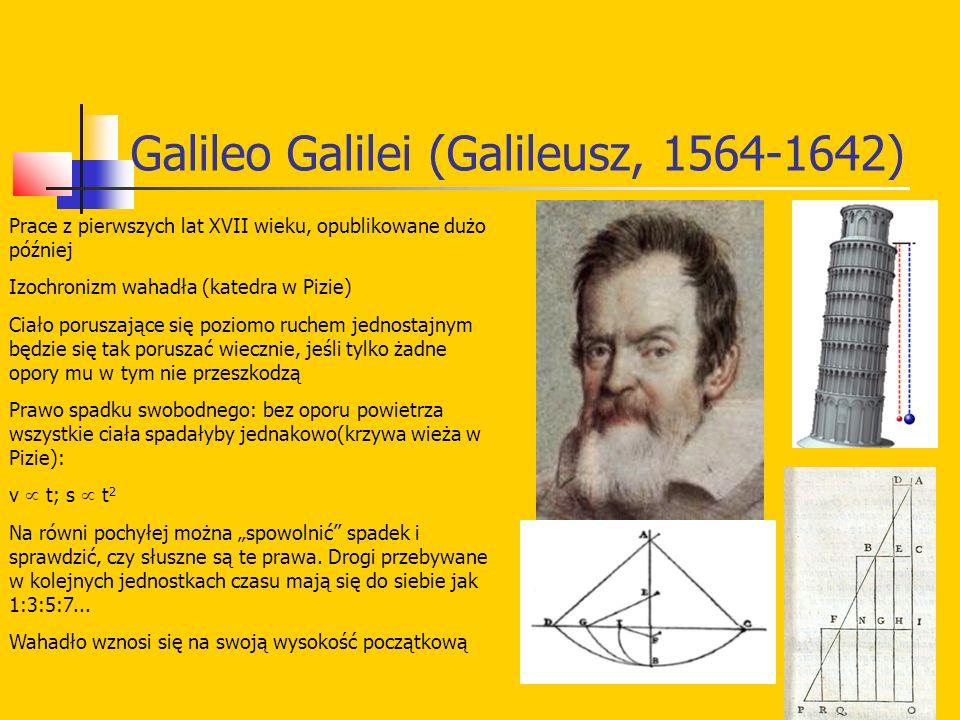 """Galileo Galilei (Galileusz, 1564-1642) Prace z pierwszych lat XVII wieku, opublikowane dużo później Izochronizm wahadła (katedra w Pizie) Ciało poruszające się poziomo ruchem jednostajnym będzie się tak poruszać wiecznie, jeśli tylko żadne opory mu w tym nie przeszkodzą Prawo spadku swobodnego: bez oporu powietrza wszystkie ciała spadałyby jednakowo(krzywa wieża w Pizie): v  t; s  t 2 Na równi pochyłej można """"spowolnić spadek i sprawdzić, czy słuszne są te prawa."""