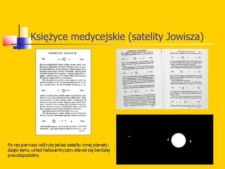 Księżyce medycejskie (satelity Jowisza) Po raz pierwszy odkryto jakieś satelity innej planety: dzięki temu układ heliocentryczny stawał się bardziej p