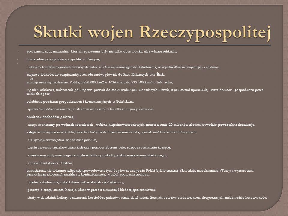 - poważne szkody materialne, których sprawcami były nie tylko obce wojska, ale i własne oddziały, - utrata silnej pozycji Rzeczpospolitej w Europie, - przeszło trzydziestoprocentowy ubytek ludności i zmniejszenie gęstości zaludnienia, w wyniku działań wojennych i epidemii, migracje ludności do bezpieczniejszych obszarów, głównie do Prus Książęcych i na Śląsk, za zmniejszenie się terytorium Polski, z 990 000 km2 w 1634 roku, do 733 500 km2 w 1667 roku, upadek rolnictwa, zniszczenie pól i upraw, powrót do mniej wydajnych, ale tańszych i łatwiejszych metod uprawiania, utrata domów i gospodarstw przez wielu chłopów, osłabienie powiązań gospodarczych i komunikacyjnych z Gdańskiem, spadek zapotrzebowania na polskie towary i zastój w handlu z innymi państwami, obniżenie dochodów państwa, kryzys monetarny po wojnach szwedzkich - wybicie niepełnowartościowych monet a sumę 20 milionów złotych wywołało powszechną dewaluację, zaległości w wypłacaniu żołdu, brak funduszy na dofinansowanie wojska, spadek możliwości mobilizacyjnych, zła sytuacja wewnętrzna w państwie polskim, częste zrywanie sejmików ziemskich przy pomocy liberum veto, rozpowszechnienie korupcji, zwiększenie wpływów magnaterii, decentralizacja władzy, osłabienie systemu skarbowego, zmiana mentalności Polaków, zmniejszenie się tolerancji religijnej, spowodowane tym, że główni wrogowie Polski byli luteranami (Szwedzi), muzułmanami (Turcy) i wyznawcami prawosławia (Rosjanie), nasiliła się kontrreformacja, wzrósł poziom ksenofobii, upadek szkolnictwa, wykształceni ludzie stawali się rzadkością, procesy o czary, ateizm, herezje, idące w parze z ciemnotą i biedotą społeczeństwa, straty w dziedzinie kultury, zniszczenie kościołów, pałaców, utrata dzieł sztuki, licznych zbiorów bibliotecznych, drogocennych mebli i wielu kosztowności.