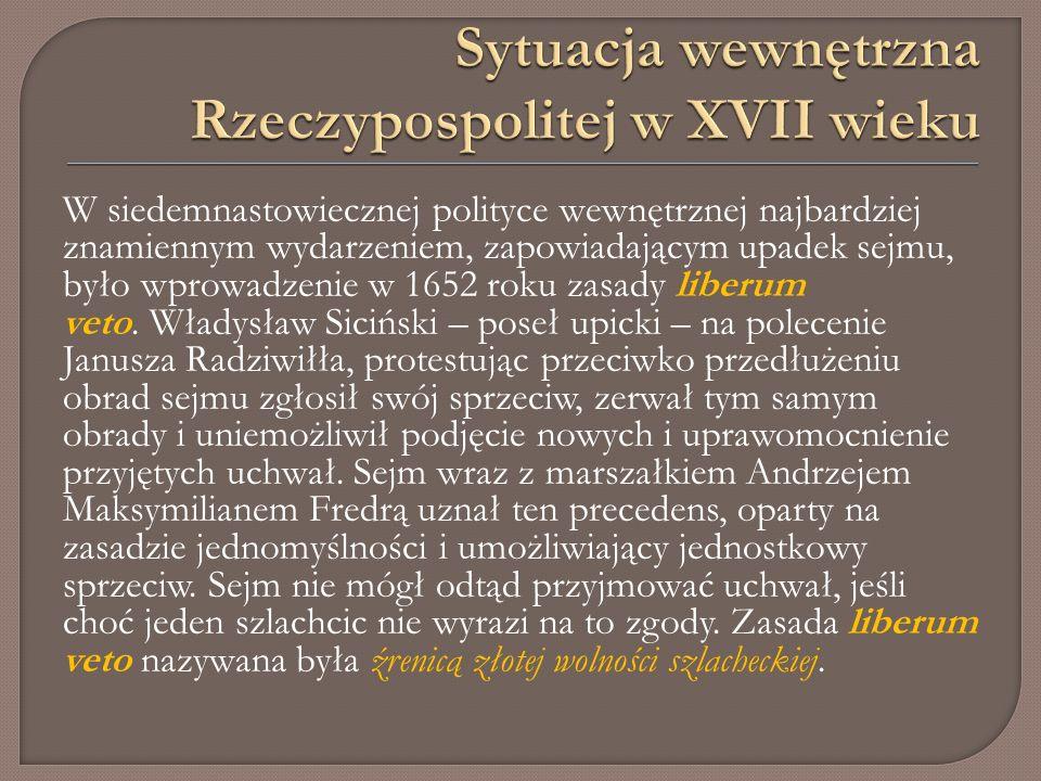 W siedemnastowiecznej polityce wewnętrznej najbardziej znamiennym wydarzeniem, zapowiadającym upadek sejmu, było wprowadzenie w 1652 roku zasady liberum veto.