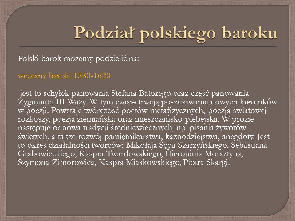 Polski barok możemy podzielić na: wczesny barok: 1580-1620 jest to schyłek panowania Stefana Batorego oraz część panowania Zygmunta III Wazy.