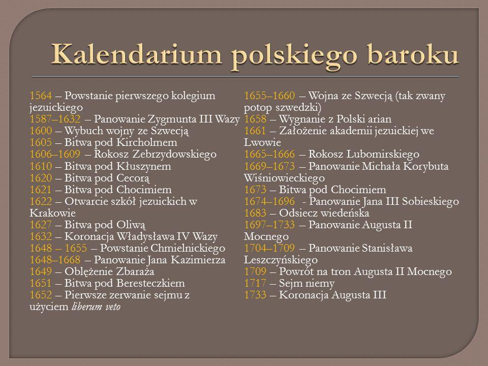 1564 – Powstanie pierwszego kolegium jezuickiego 1587–1632 – Panowanie Zygmunta III Wazy 1600 – Wybuch wojny ze Szwecją 1605 – Bitwa pod Kircholmem 1606–1609 – Rokosz Zebrzydowskiego 1610 – Bitwa pod Kłuszynem 1620 – Bitwa pod Cecorą 1621 – Bitwa pod Chocimiem 1622 – Otwarcie szkół jezuickich w Krakowie 1627 – Bitwa pod Oliwą 1632 – Koronacja Władysława IV Wazy 1648 – 1655 – Powstanie Chmielnickiego 1648–1668 – Panowanie Jana Kazimierza 1649 – Oblężenie Zbaraża 1651 – Bitwa pod Beresteczkiem 1652 – Pierwsze zerwanie sejmu z użyciem liberum veto 1655–1660 – Wojna ze Szwecją (tak zwany potop szwedzki) 1658 – Wygnanie z Polski arian 1661 – Założenie akademii jezuickiej we Lwowie 1665–1666 – Rokosz Lubomirskiego 1669–1673 – Panowanie Michała Korybuta Wiśniowieckiego 1673 – Bitwa pod Chocimiem 1674–1696 - Panowanie Jana III Sobieskiego 1683 – Odsiecz wiedeńska 1697–1733 – Panowanie Augusta II Mocnego 1704–1709 – Panowanie Stanisława Leszczyńskiego 1709 – Powrót na tron Augusta II Mocnego 1717 – Sejm niemy 1733 – Koronacja Augusta III