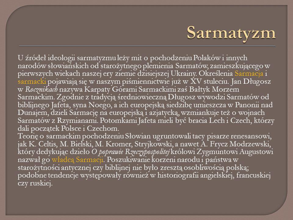 U źródeł ideologii sarmatyzmu leży mit o pochodzeniu Polaków i innych narodów słowiańskich od starożytnego plemienia Sarmatów, zamieszkującego w pierwszych wiekach naszej ery ziemie dzisiejszej Ukrainy.