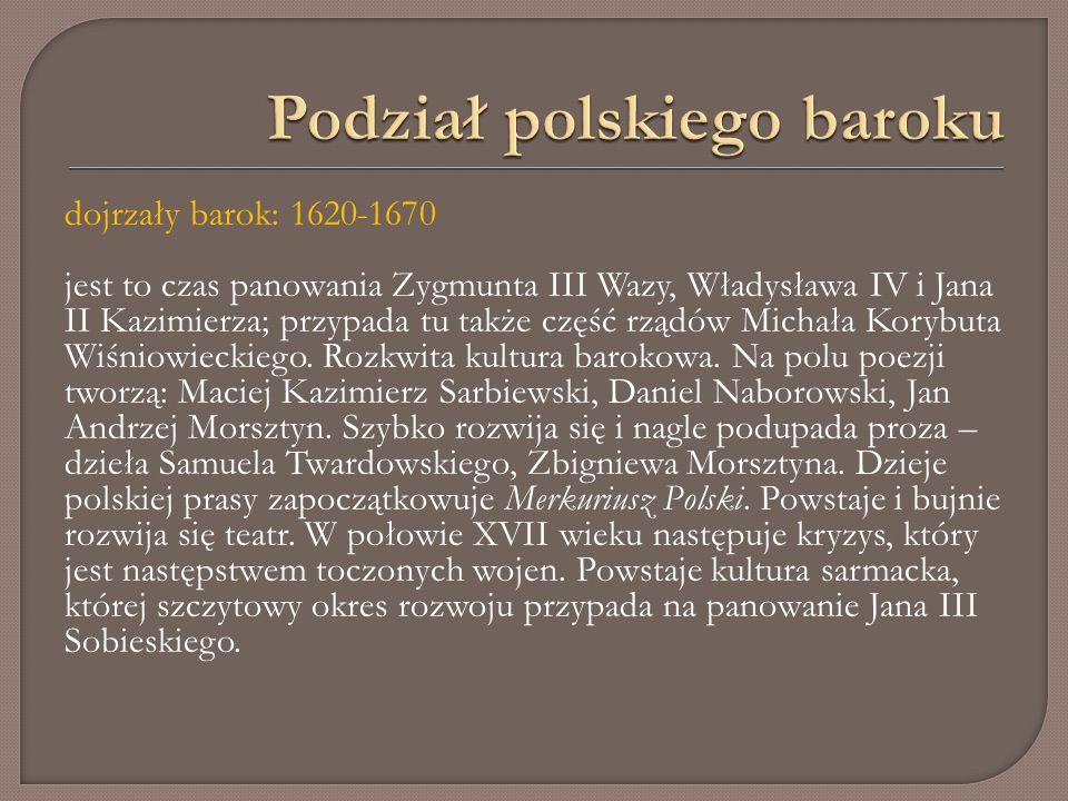dojrzały barok: 1620-1670 jest to czas panowania Zygmunta III Wazy, Władysława IV i Jana II Kazimierza; przypada tu także część rządów Michała Korybuta Wiśniowieckiego.