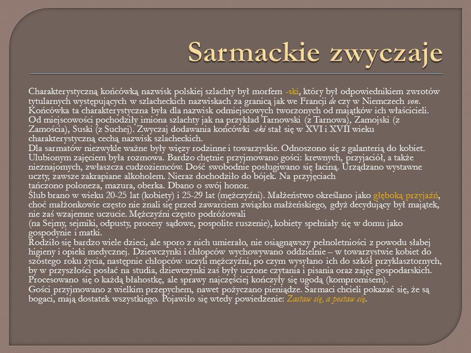 Charakterystyczną końcówką nazwisk polskiej szlachty był morfem -ski, który był odpowiednikiem zwrotów tytularnych występujących w szlacheckich nazwiskach za granicą jak we Francji de czy w Niemczech von.