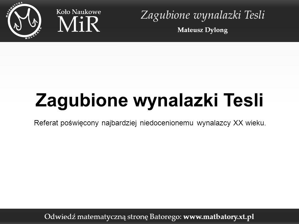 """Odwiedź matematyczną stronę Batorego: www.matbatory.xt.pl Koło Naukowe MiR Zagubione wynalazki Tesli Mateusz Dylong Nikola Tesla – podstawowe informacje » Urodzony 10 lipca 1856 roku w Chorwacji – jednak posiadał serbską narodowość; » Pierwszy model zbudował w wieku lat pięciu, jako dziewięciolatek skonstruował silnik; » Niezwykle inteligentny: fotograficzna pamięć, doskonała precyzja w pomiarach """"na oko , skomplikowane obliczenia bez tablic matematycznych, ogromna wyobraźnia; » Niezwykle dziwaczny: liczenie objętości posiłku przed spożyciem, nadwrażliwość słuchowa, przeczulenie na punkcie higieny; » Wpadł na pomysł silnika na prąd przemienny – zatrudnił się w europejskiej filii zakładów energetycznych Edisona;"""