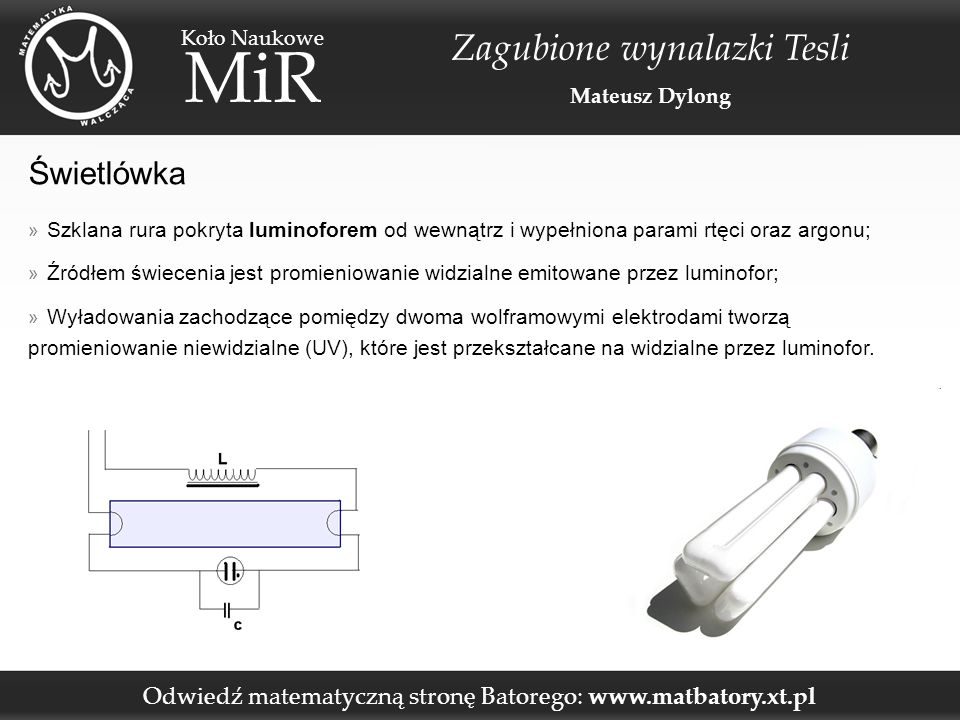 Odwiedź matematyczną stronę Batorego: www.matbatory.xt.pl Koło Naukowe MiR Zagubione wynalazki Tesli Mateusz Dylong Świetlówka » Szklana rura pokryta luminoforem od wewnątrz i wypełniona parami rtęci oraz argonu; » Źródłem świecenia jest promieniowanie widzialne emitowane przez luminofor; » Wyładowania zachodzące pomiędzy dwoma wolframowymi elektrodami tworzą promieniowanie niewidzialne (UV), które jest przekształcane na widzialne przez luminofor.