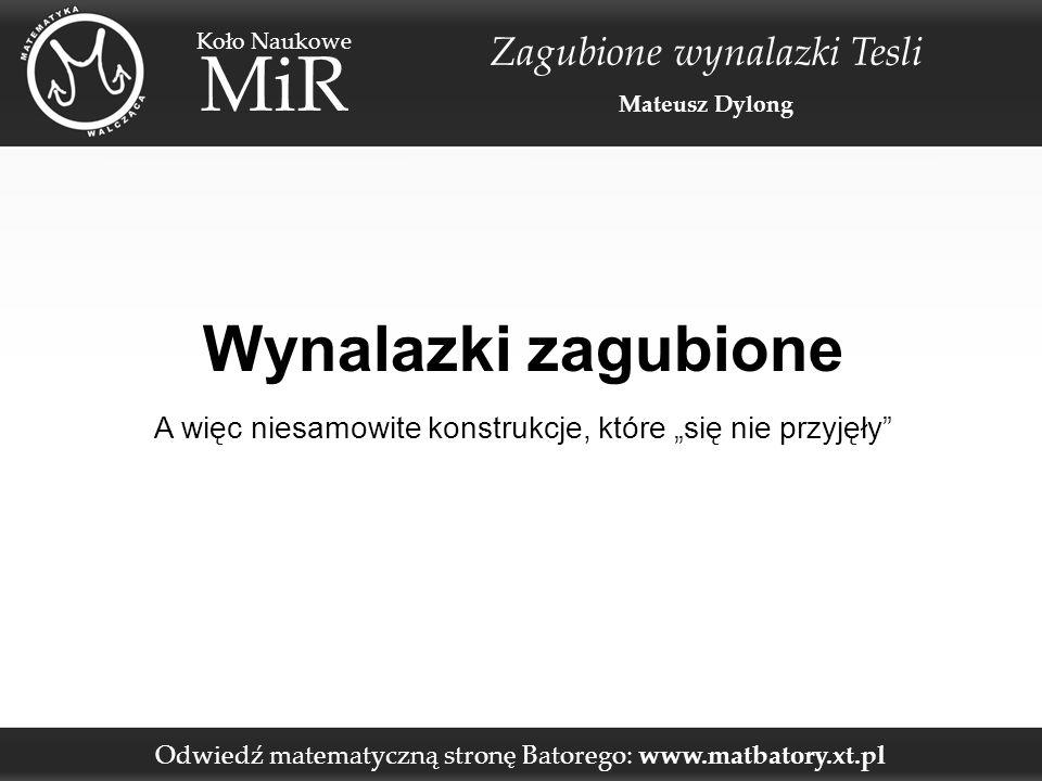 """Odwiedź matematyczną stronę Batorego: www.matbatory.xt.pl Koło Naukowe MiR Zagubione wynalazki Tesli Mateusz Dylong Wynalazki zagubione A więc niesamowite konstrukcje, które """"się nie przyjęły"""
