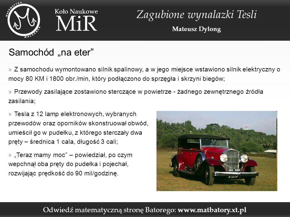 """Odwiedź matematyczną stronę Batorego: www.matbatory.xt.pl Koło Naukowe MiR Zagubione wynalazki Tesli Mateusz Dylong Samochód """"na eter » Z samochodu wymontowano silnik spalinowy, a w jego miejsce wstawiono silnik elektryczny o mocy 80 KM i 1800 obr./min, który podłączono do sprzęgła i skrzyni biegów; » Przewody zasilające zostawiono sterczące w powietrze - żadnego zewnętrznego źródła zasilania; » Tesla z 12 lamp elektronowych, wybranych przewodów oraz oporników skonstruował obwód, umieścił go w pudełku, z którego sterczały dwa pręty – średnica 1 cala, długość 3 cali; » """"Teraz mamy moc – powiedział, po czym wepchnął oba pręty do pudełka i pojechał, rozwijając prędkość do 90 mil/godzinę."""