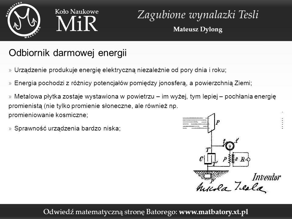 Odwiedź matematyczną stronę Batorego: www.matbatory.xt.pl Koło Naukowe MiR Zagubione wynalazki Tesli Mateusz Dylong Odbiornik darmowej energii » Urządzenie produkuje energię elektryczną niezależnie od pory dnia i roku; » Energia pochodzi z różnicy potencjałów pomiędzy jonosferą, a powierzchnią Ziemi; » Metalowa płytka zostaje wystawiona w powietrzu – im wyżej, tym lepiej – pochłania energię promienistą (nie tylko promienie słoneczne, ale również np.