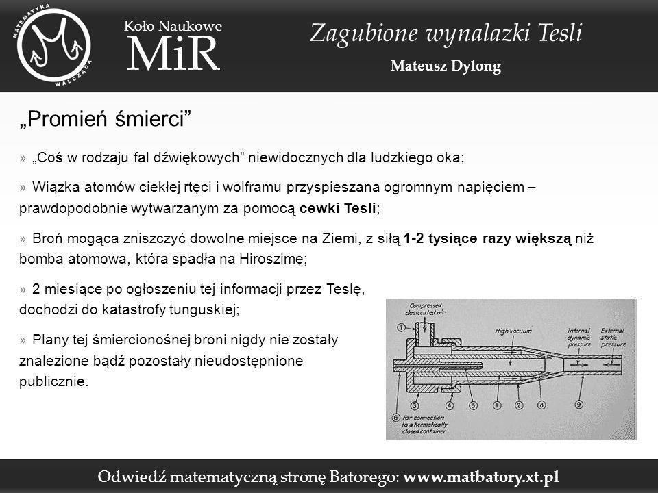 """Odwiedź matematyczną stronę Batorego: www.matbatory.xt.pl Koło Naukowe MiR Zagubione wynalazki Tesli Mateusz Dylong """"Promień śmierci » """"Coś w rodzaju fal dźwiękowych niewidocznych dla ludzkiego oka; » Wiązka atomów ciekłej rtęci i wolframu przyspieszana ogromnym napięciem – prawdopodobnie wytwarzanym za pomocą cewki Tesli; » Broń mogąca zniszczyć dowolne miejsce na Ziemi, z siłą 1-2 tysiące razy większą niż bomba atomowa, która spadła na Hiroszimę; » 2 miesiące po ogłoszeniu tej informacji przez Teslę, dochodzi do katastrofy tunguskiej; » Plany tej śmiercionośnej broni nigdy nie zostały znalezione bądź pozostały nieudostępnione publicznie."""