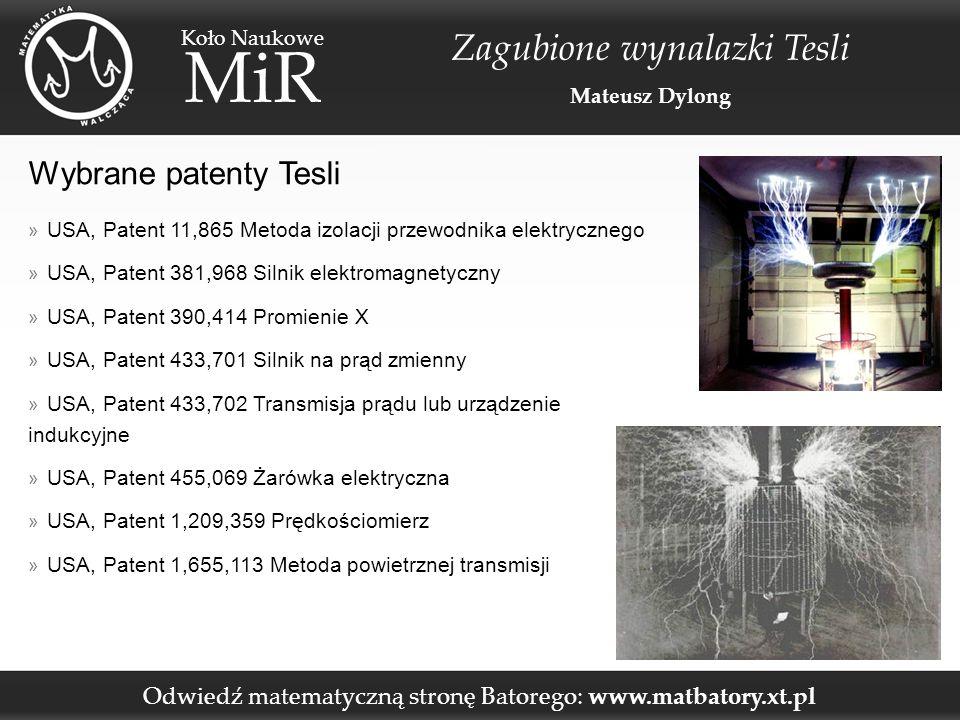 Odwiedź matematyczną stronę Batorego: www.matbatory.xt.pl Koło Naukowe MiR Zagubione wynalazki Tesli Mateusz Dylong Wybrane patenty Tesli » USA, Patent 11,865 Metoda izolacji przewodnika elektrycznego » USA, Patent 381,968 Silnik elektromagnetyczny » USA, Patent 390,414 Promienie X » USA, Patent 433,701 Silnik na prąd zmienny » USA, Patent 433,702 Transmisja prądu lub urządzenie indukcyjne » USA, Patent 455,069 Żarówka elektryczna » USA, Patent 1,209,359 Prędkościomierz » USA, Patent 1,655,113 Metoda powietrznej transmisji