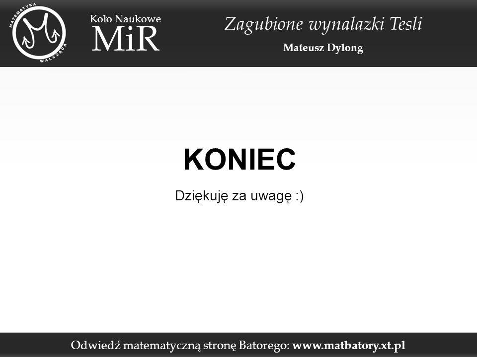 Odwiedź matematyczną stronę Batorego: www.matbatory.xt.pl Koło Naukowe MiR Zagubione wynalazki Tesli Mateusz Dylong KONIEC Dziękuję za uwagę :)