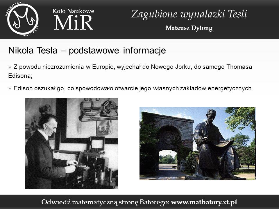 Odwiedź matematyczną stronę Batorego: www.matbatory.xt.pl Koło Naukowe MiR Zagubione wynalazki Tesli Mateusz Dylong Nikola Tesla – podstawowe informacje » Z powodu niezrozumienia w Europie, wyjechał do Nowego Jorku, do samego Thomasa Edisona; » Edison oszukał go, co spowodowało otwarcie jego własnych zakładów energetycznych.