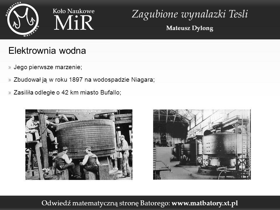 Odwiedź matematyczną stronę Batorego: www.matbatory.xt.pl Koło Naukowe MiR Zagubione wynalazki Tesli Mateusz Dylong Elektrownia wodna » Jego pierwsze marzenie; » Zbudował ją w roku 1897 na wodospadzie Niagara; » Zasiliła odległe o 42 km miasto Bufallo;