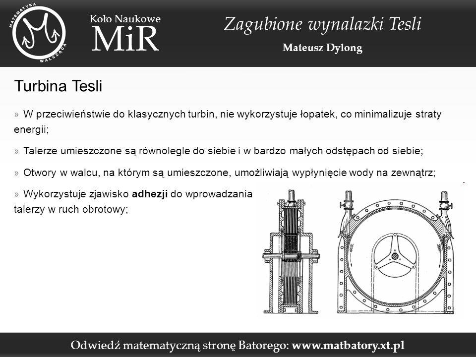 Odwiedź matematyczną stronę Batorego: www.matbatory.xt.pl Koło Naukowe MiR Zagubione wynalazki Tesli Mateusz Dylong Turbina Tesli » W przeciwieństwie do klasycznych turbin, nie wykorzystuje łopatek, co minimalizuje straty energii; » Talerze umieszczone są równolegle do siebie i w bardzo małych odstępach od siebie; » Otwory w walcu, na którym są umieszczone, umożliwiają wypłynięcie wody na zewnątrz; » Wykorzystuje zjawisko adhezji do wprowadzania talerzy w ruch obrotowy;