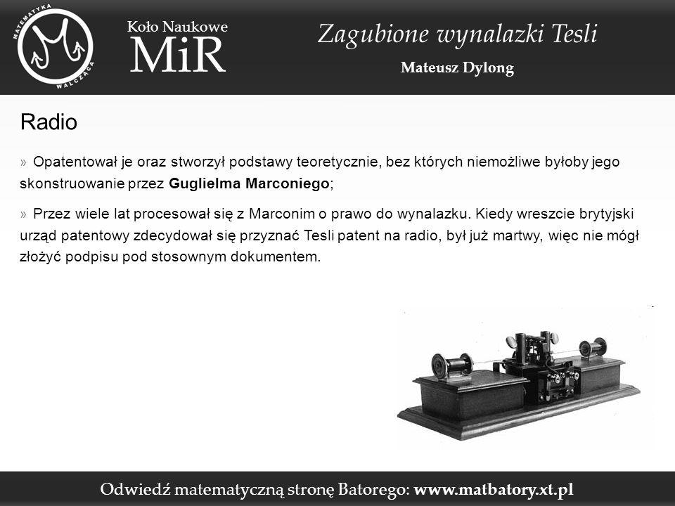 Odwiedź matematyczną stronę Batorego: www.matbatory.xt.pl Koło Naukowe MiR Zagubione wynalazki Tesli Mateusz Dylong Zdalne sterowanie » Stworzył pilota zdalnego sterowania, a następnie multum machin kroczących, latających bądź pływających sterowanych za pomocą fal radiowych i podczerwonych; » Po tym wynalazku, jego pracownia zostaje strawiona przez płomienie.