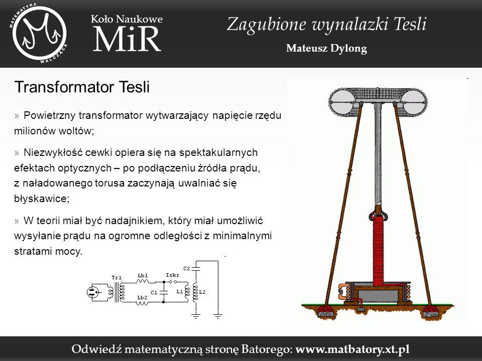 Odwiedź matematyczną stronę Batorego: www.matbatory.xt.pl Koło Naukowe MiR Zagubione wynalazki Tesli Mateusz Dylong Transformator Tesli » Powietrzny transformator wytwarzający napięcie rzędu milionów woltów; » Niezwykłość cewki opiera się na spektakularnych efektach optycznych – po podłączeniu źródła prądu, z naładowanego torusa zaczynają uwalniać się błyskawice; » W teorii miał być nadajnikiem, który miał umożliwić wysyłanie prądu na ogromne odległości z minimalnymi stratami mocy.