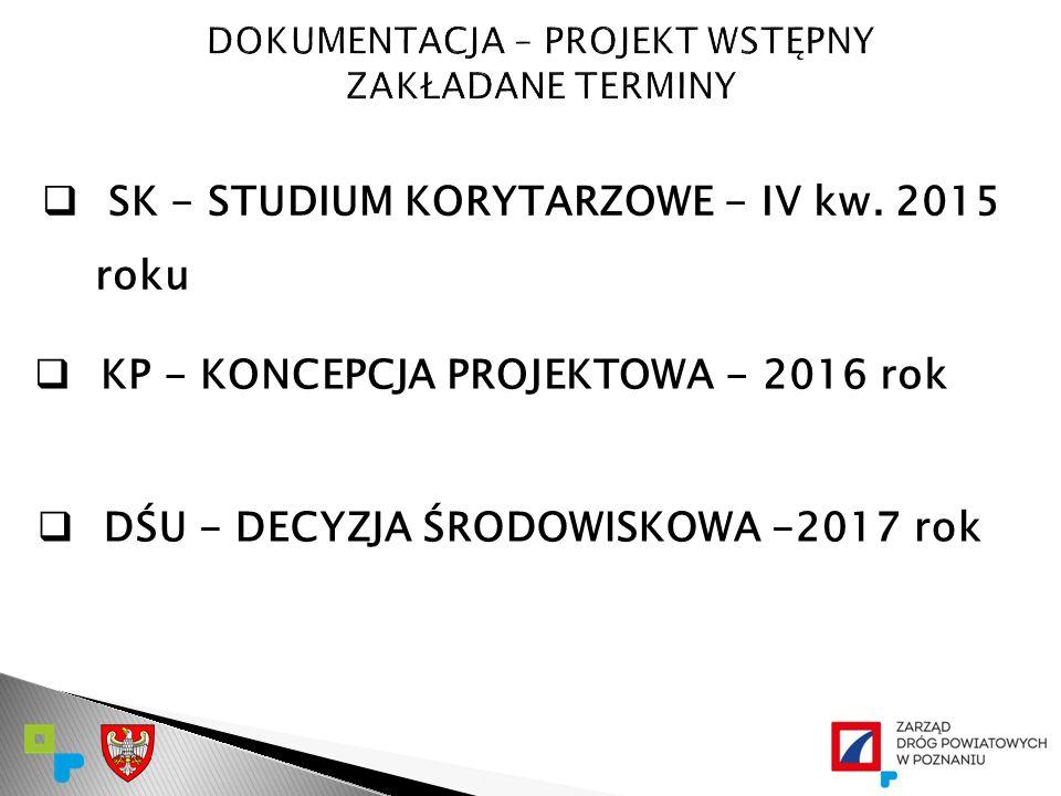  SK - STUDIUM KORYTARZOWE - IV kw. 2015 roku  KP - KONCEPCJA PROJEKTOWA - 2016 rok  DŚU - DECYZJA ŚRODOWISKOWA -2017 rok