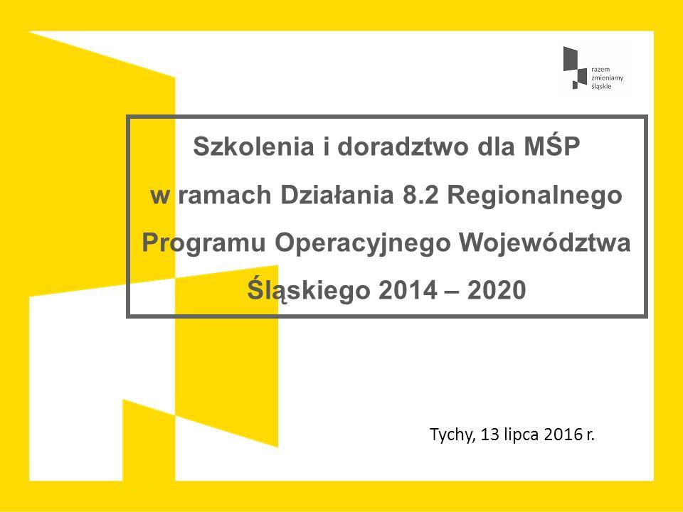 Szkolenia i doradztwo dla MŚP w ramach Działania 8.2 Regionalnego Programu Operacyjnego Województwa Śląskiego 2014 – 2020 Tychy, 13 lipca 2016 r.