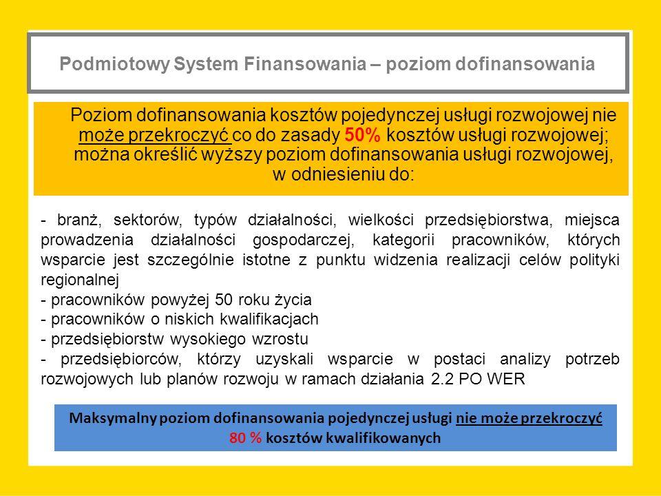 Podmiotowy System Finansowania – poziom dofinansowania Poziom dofinansowania kosztów pojedynczej usługi rozwojowej nie może przekroczyć co do zasady 50% kosztów usługi rozwojowej; można określić wyższy poziom dofinansowania usługi rozwojowej, w odniesieniu do: - branż, sektorów, typów działalności, wielkości przedsiębiorstwa, miejsca prowadzenia działalności gospodarczej, kategorii pracowników, których wsparcie jest szczególnie istotne z punktu widzenia realizacji celów polityki regionalnej - pracowników powyżej 50 roku życia - pracowników o niskich kwalifikacjach - przedsiębiorstw wysokiego wzrostu - przedsiębiorców, którzy uzyskali wsparcie w postaci analizy potrzeb rozwojowych lub planów rozwoju w ramach działania 2.2 PO WER Maksymalny poziom dofinansowania pojedynczej usługi nie może przekroczyć 80 % kosztów kwalifikowanych