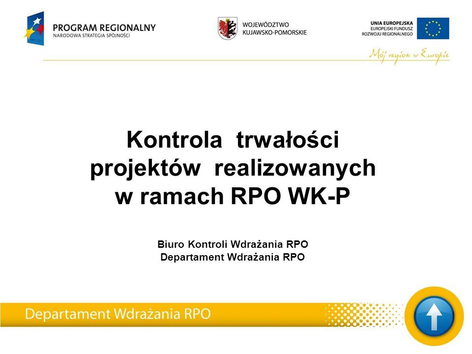 Kontrola trwałości projektów realizowanych w ramach RPO WK-P Biuro Kontroli Wdrażania RPO Departament Wdrażania RPO