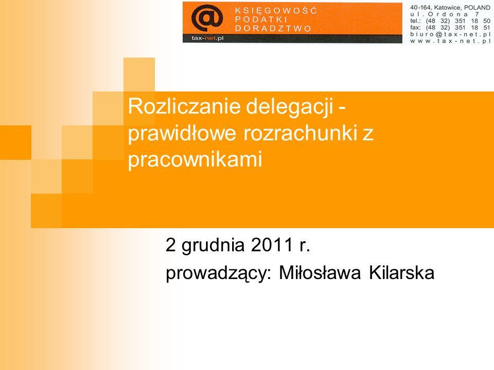 Rozliczanie delegacji - prawidłowe rozrachunki z pracownikami 2 grudnia 2011 r. prowadzący: Miłosława Kilarska