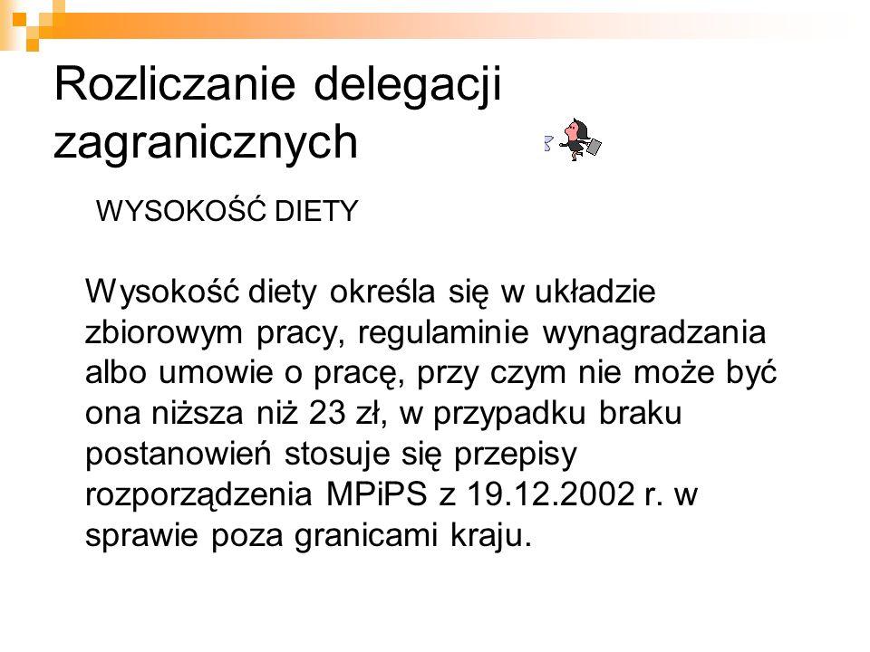 Rozliczanie delegacji zagranicznych WYSOKOŚĆ DIETY Wysokość diety określa się w układzie zbiorowym pracy, regulaminie wynagradzania albo umowie o pracę, przy czym nie może być ona niższa niż 23 zł, w przypadku braku postanowień stosuje się przepisy rozporządzenia MPiPS z 19.12.2002 r.