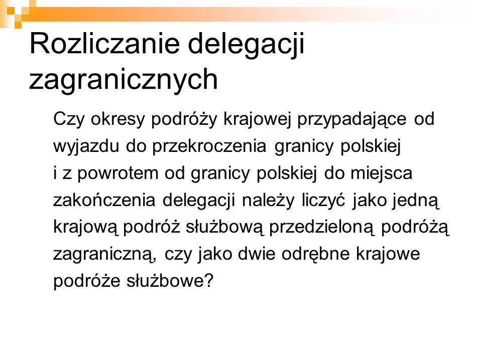 Rozliczanie delegacji zagranicznych Czy okresy podróży krajowej przypadające od wyjazdu do przekroczenia granicy polskiej i z powrotem od granicy polskiej do miejsca zakończenia delegacji należy liczyć jako jedną krajową podróż służbową przedzieloną podróżą zagraniczną, czy jako dwie odrębne krajowe podróże służbowe