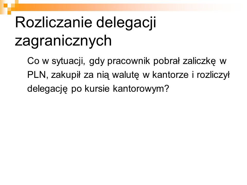 Rozliczanie delegacji zagranicznych Co w sytuacji, gdy pracownik pobrał zaliczkę w PLN, zakupił za nią walutę w kantorze i rozliczył delegację po kurs