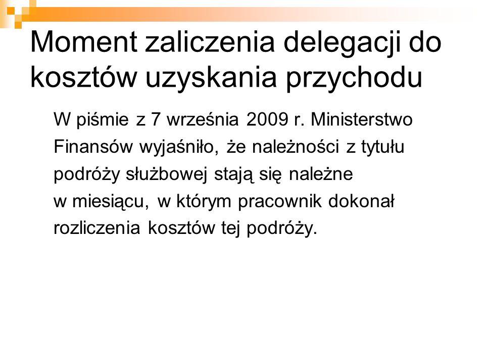 Moment zaliczenia delegacji do kosztów uzyskania przychodu W piśmie z 7 września 2009 r. Ministerstwo Finansów wyjaśniło, że należności z tytułu podró