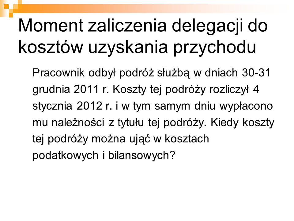 Moment zaliczenia delegacji do kosztów uzyskania przychodu Pracownik odbył podróż służbą w dniach 30-31 grudnia 2011 r. Koszty tej podróży rozliczył 4