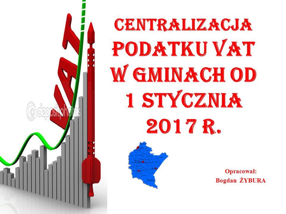 Centralizacja podatku VAT w gminach od 1 stycznia 2017 r. Opracował: Bogdan ŻYBURA