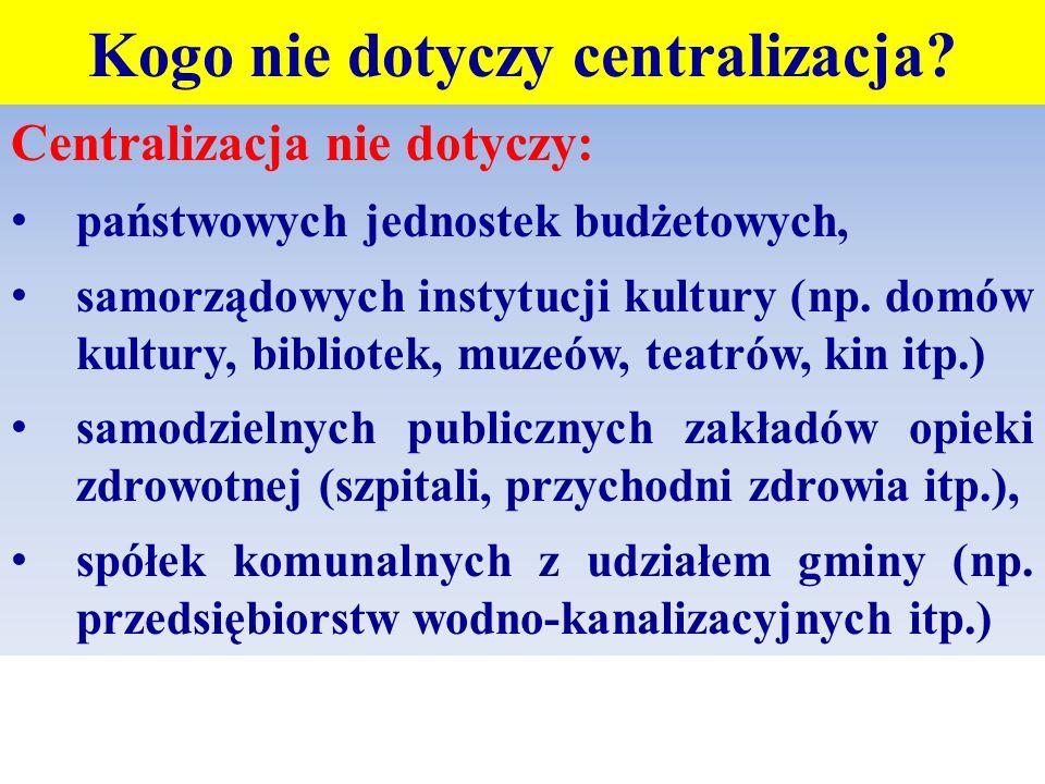 Kogo nie dotyczy centralizacja? Centralizacja nie dotyczy: państwowych jednostek budżetowych, samorządowych instytucji kultury (np. domów kultury, bib