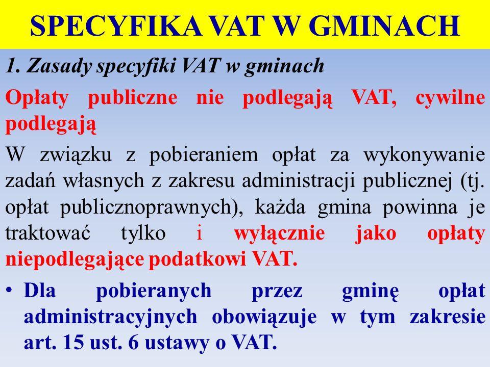 SPECYFIKA VAT W GMINACH 1. Zasady specyfiki VAT w gminach Opłaty publiczne nie podlegają VAT, cywilne podlegają W związku z pobieraniem opłat za wykon