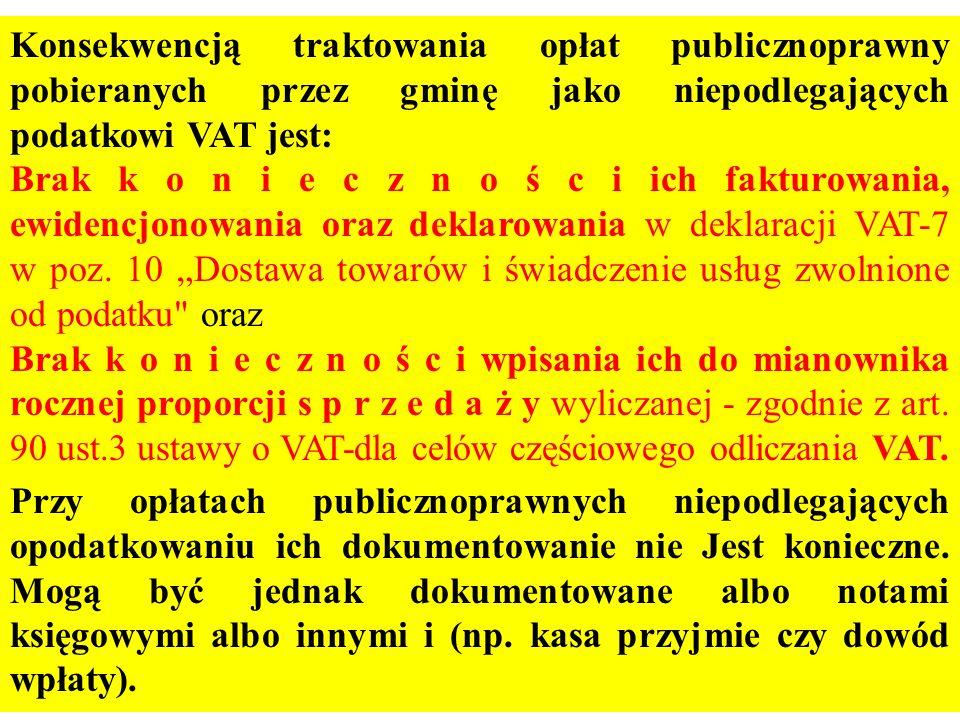 Konsekwencją traktowania opłat publicznoprawny pobieranych przez gminę jako niepodlegających podatkowi VAT jest: Brak k o n i e c z n o ś c i ich fakt
