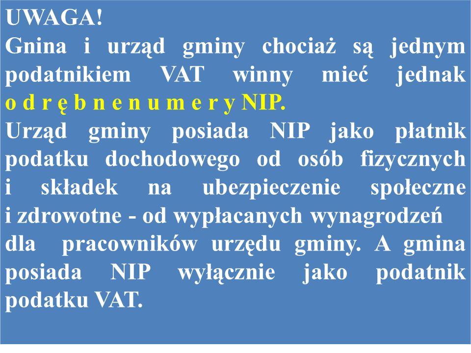 UWAGA! Gnina i urząd gminy chociaż są jednym podatnikiem VAT winny mieć jednak o d r ę b n e n u m e r y NIP. Urząd gminy posiada NIP jako płatnik pod