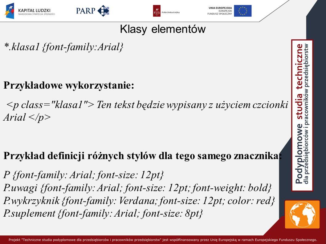 Klasy elementów *.klasa1 {font-family:Arial} Przykładowe wykorzystanie: Ten tekst będzie wypisany z użyciem czcionki Arial Przykład definicji różnych stylów dla tego samego znacznika: P {font-family: Arial; font-size: 12pt} P.uwagi {font-family: Arial; font-size: 12pt; font-weight: bold} P.wykrzyknik {font-family: Verdana; font-size: 12pt; color: red} P.suplement {font-family: Arial; font-size: 8pt}