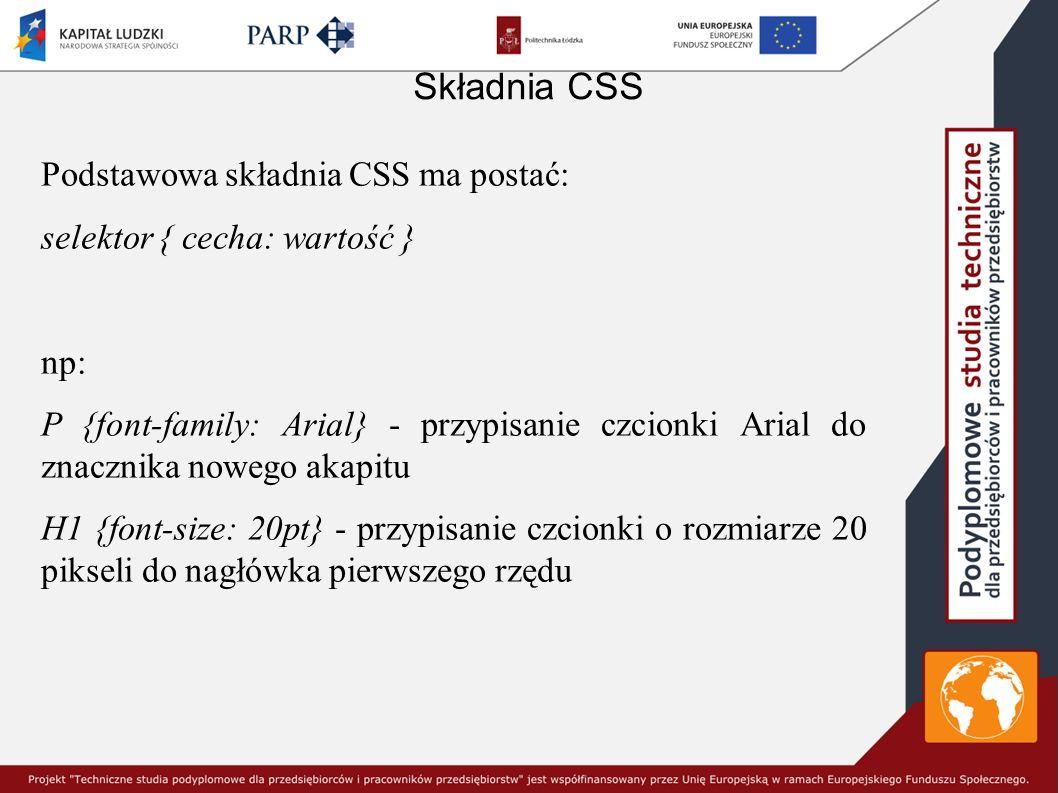 Składnia CSS Podstawowa składnia CSS ma postać: selektor { cecha: wartość } np: P {font-family: Arial} - przypisanie czcionki Arial do znacznika nowego akapitu H1 {font-size: 20pt} - przypisanie czcionki o rozmiarze 20 pikseli do nagłówka pierwszego rzędu