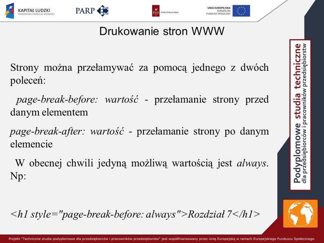 Drukowanie stron WWW Strony można przełamywać za pomocą jednego z dwóch poleceń: page-break-before: wartość - przełamanie strony przed danym elementem page-break-after: wartość - przełamanie strony po danym elemencie W obecnej chwili jedyną możliwą wartością jest always.