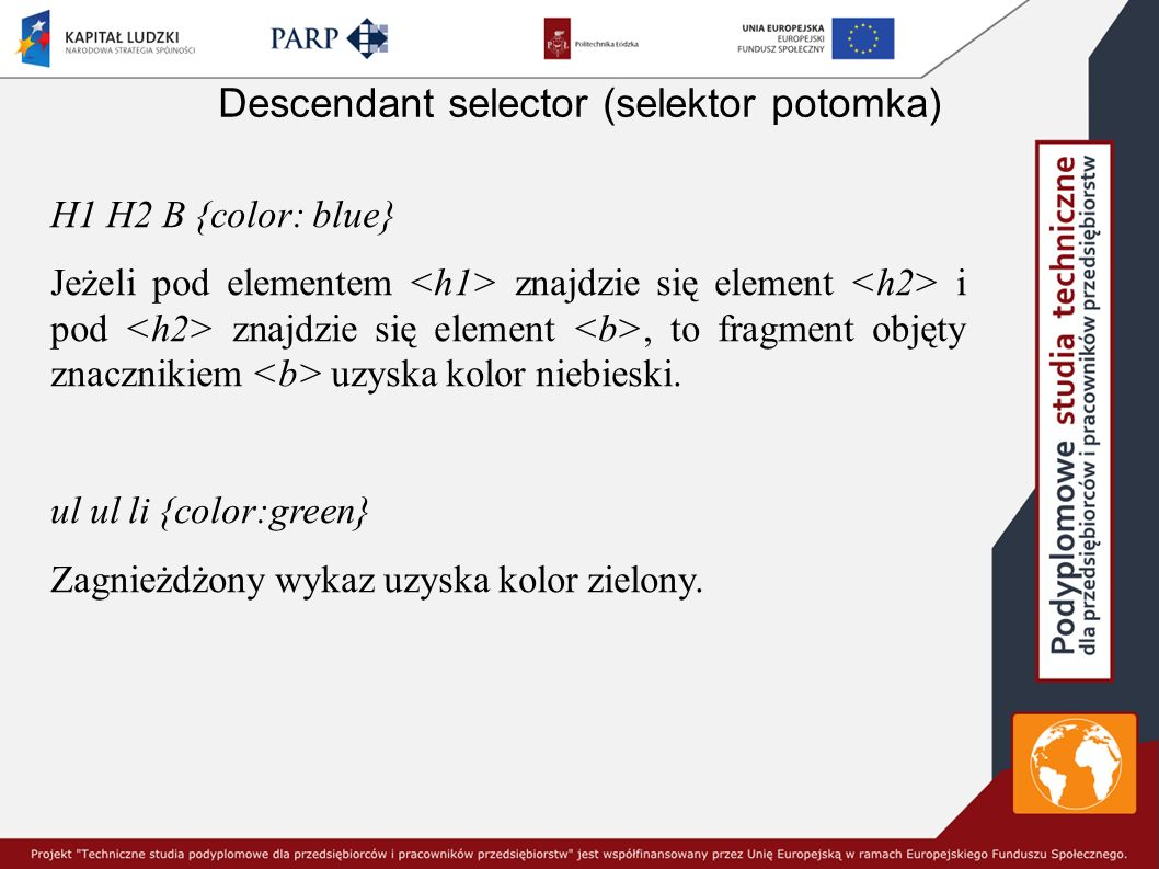 Descendant selector (selektor potomka) H1 H2 B {color: blue} Jeżeli pod elementem znajdzie się element i pod znajdzie się element, to fragment objęty znacznikiem uzyska kolor niebieski.