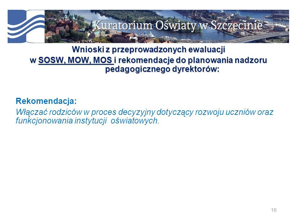 16 Wnioski z przeprowadzonych ewaluacji w SOSW, MOW, MOS i rekomendacje do planowania nadzoru pedagogicznego dyrektorów: Rekomendacja: Włączać rodzicó