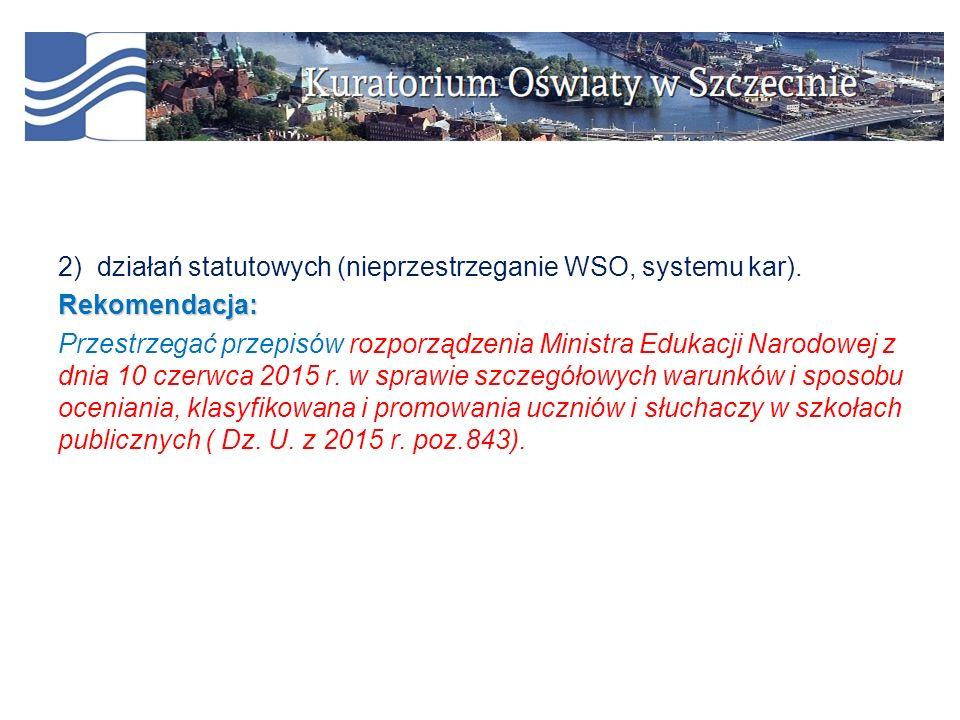 2) działań statutowych (nieprzestrzeganie WSO, systemu kar).Rekomendacja: Przestrzegać przepisów rozporządzenia Ministra Edukacji Narodowej z dnia 10