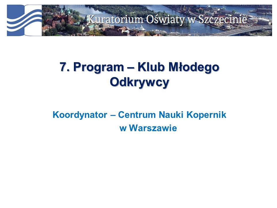 7. Program – Klub Młodego Odkrywcy Koordynator – Centrum Nauki Kopernik w Warszawie