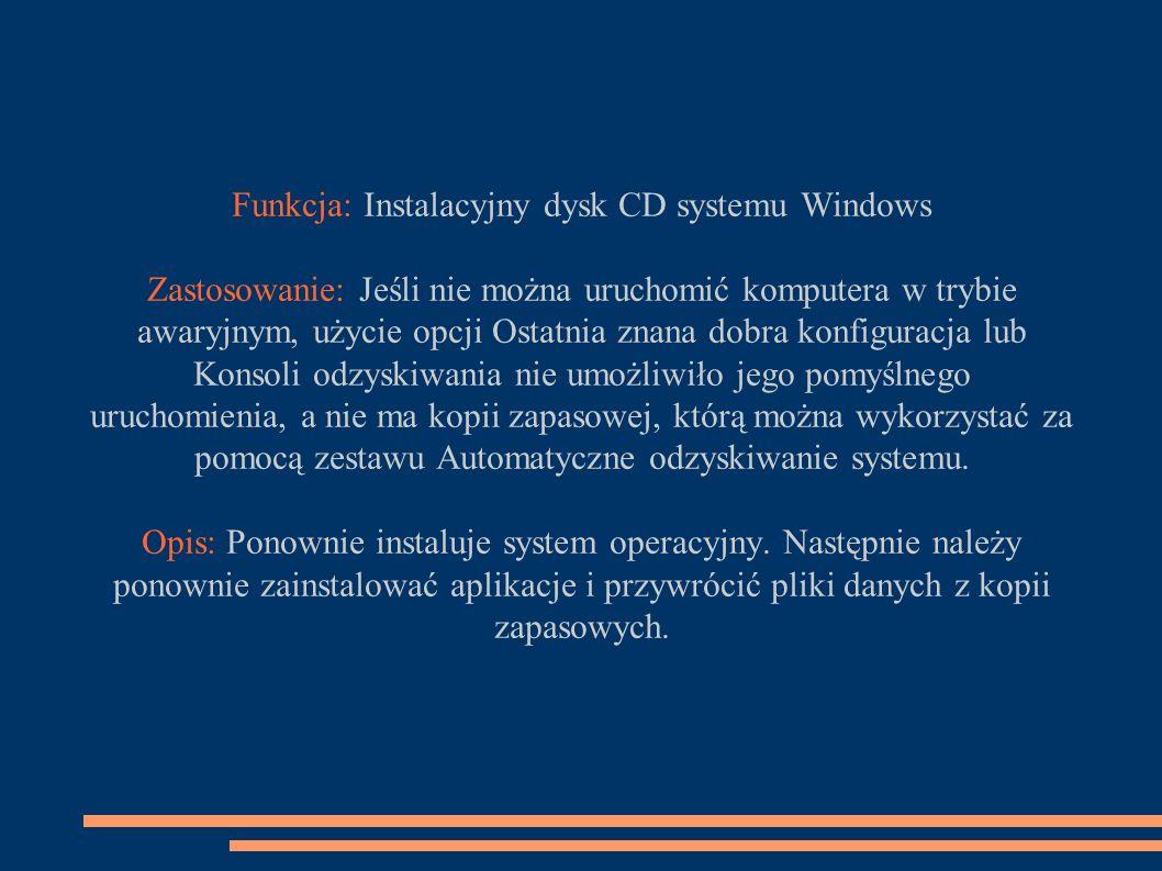 Funkcja: Instalacyjny dysk CD systemu Windows Zastosowanie: Jeśli nie można uruchomić komputera w trybie awaryjnym, użycie opcji Ostatnia znana dobra konfiguracja lub Konsoli odzyskiwania nie umożliwiło jego pomyślnego uruchomienia, a nie ma kopii zapasowej, którą można wykorzystać za pomocą zestawu Automatyczne odzyskiwanie systemu.