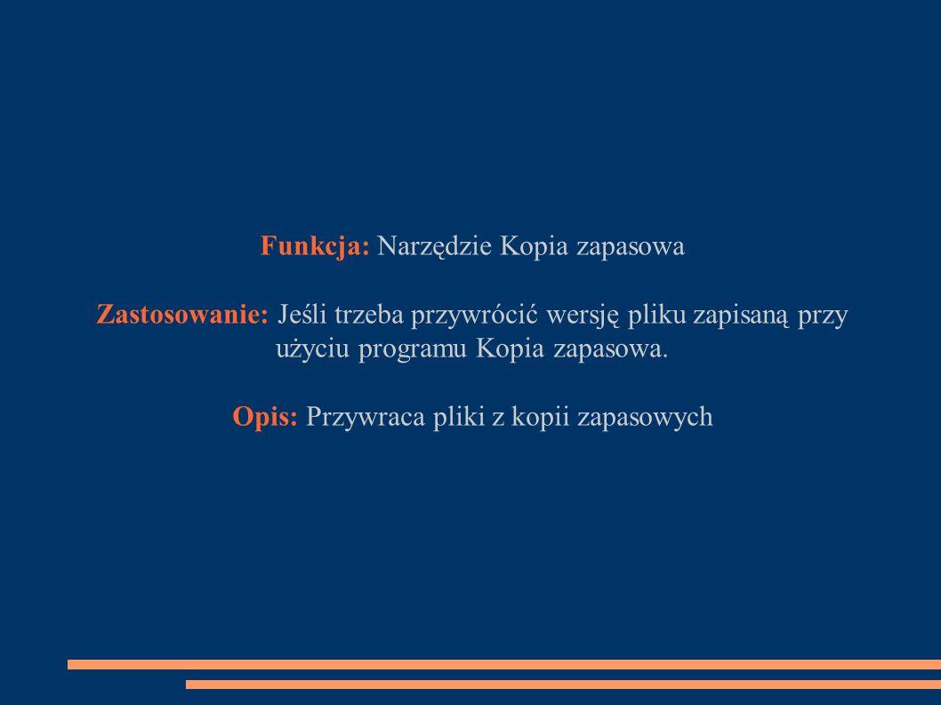 Funkcja: Narzędzie Kopia zapasowa Zastosowanie: Jeśli trzeba przywrócić wersję pliku zapisaną przy użyciu programu Kopia zapasowa.