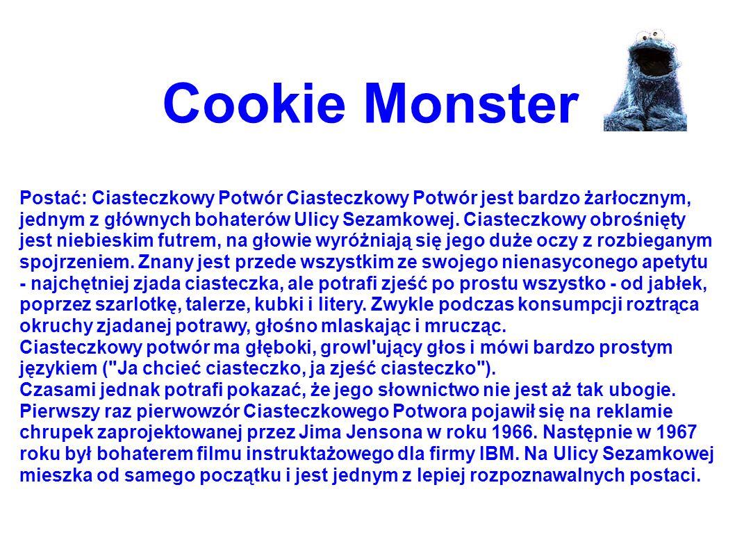 Cookie Monster Postać: Ciasteczkowy Potwór Ciasteczkowy Potwór jest bardzo żarłocznym, jednym z głównych bohaterów Ulicy Sezamkowej. Ciasteczkowy obro