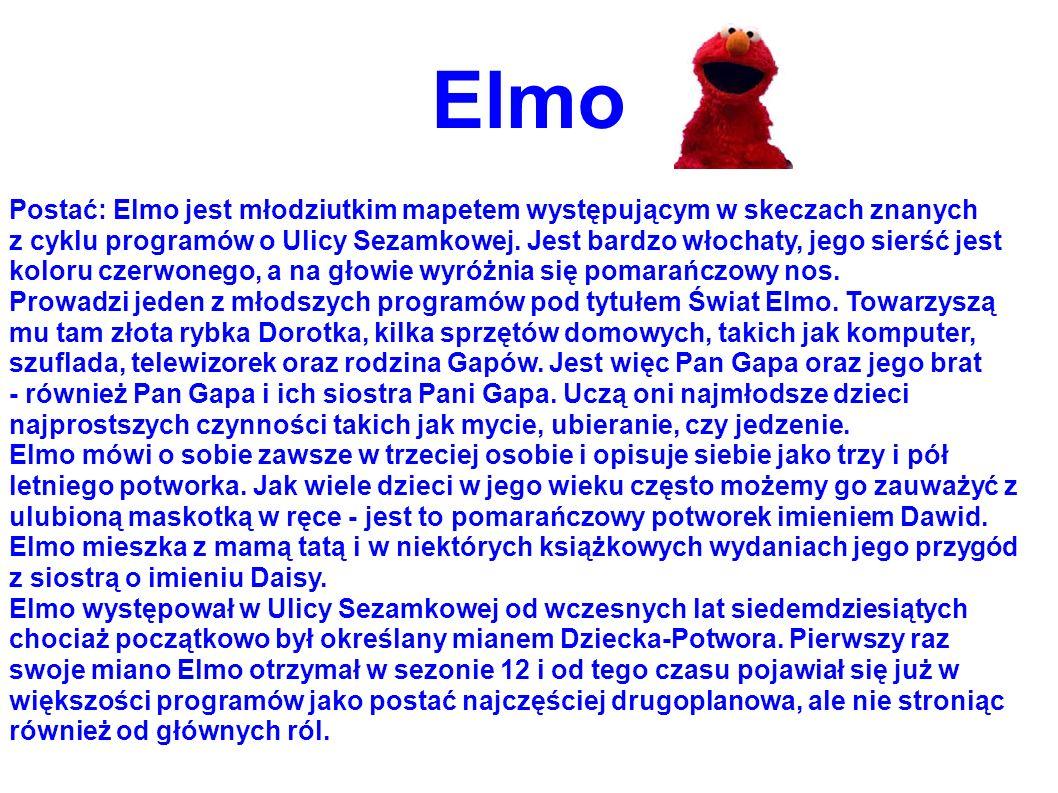 Elmo Postać: Elmo jest młodziutkim mapetem występującym w skeczach znanych z cyklu programów o Ulicy Sezamkowej. Jest bardzo włochaty, jego sierść jes